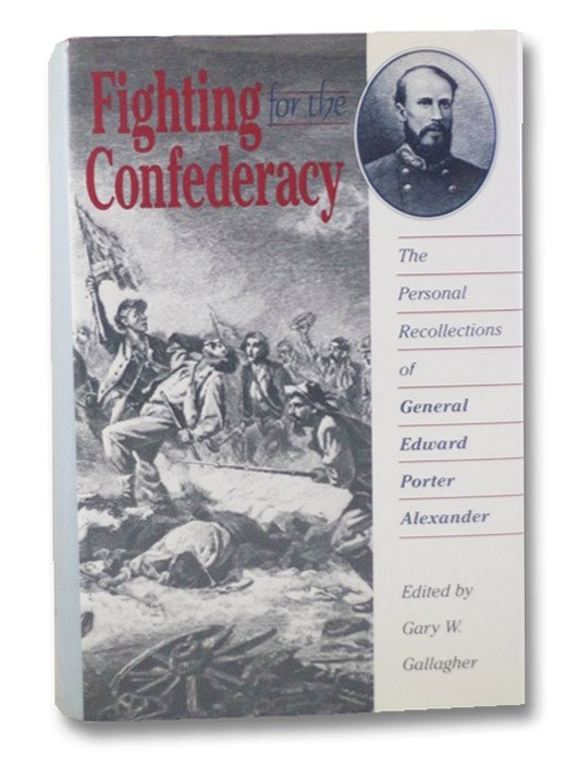 Fighting for the Confederacy: The Personal Recollections of General Edward Porter Alexander, Alexander, Edward Porter; Gallagher, Gary W.