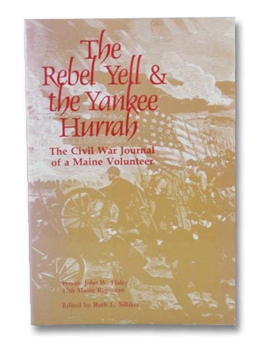 The Rebel Yell & the Yankee Hurrah: The Civil War Journal of a Maine Volunteer, Haley, John W.; Silliker, Ruth L.