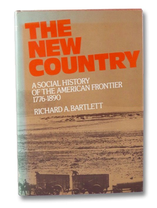 The New Country: A Social History of the American Frontier, 1776-1890, Bartlett, Richard A.