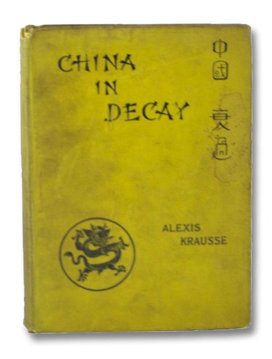 China in Decay: The Story of a Disappearing Empire -- Third Edition, with Maps and Illustrations, Krausse, Alexis