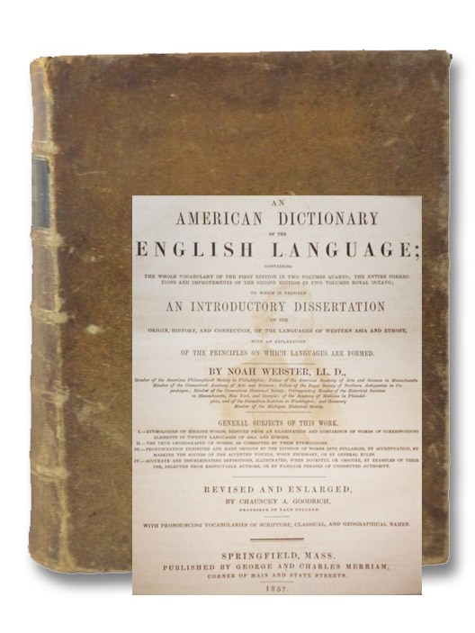 An American Dictionary of the English Language; Containing the Whole Vocabulary of the First Edition in Two Volumes Quarto; The Entire Corrections and Improvements of the Second Edition in Two Volumes Royal Octavo; to which is Prefixed an Introductory Dissertation on the Origin, History, and Connection, of the Languages of Western Asia and Europe, with an Explanation of the Principles on which Languages Are Formed; Revised and Enlarged by Chauncey A. Goodrich with Pronouncing Vocabularies of Scripture, Classical, and Geographical Names, Webster, Noah; Goodrich, Chauncey A. (Editor)