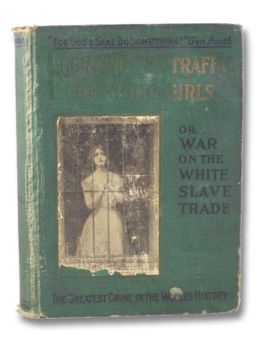 Fighting The Traffic in Young Girls; or, War on the White Slave Trade - A Book Designed to Awaken the Sleeping and to Protect the Innocent, with an Astounding Report of Chicago's Vice Commission, Bell, Ernest A.; Sims, Edwin W.; Coote, William Alexander; Sutherland, D.F.; Dedrick, Florence Mabel; Amigh, Ophelia; Crittenton, Charles N.; Reynolds, James Bronson; Hall, Winfield SCott; Belfield, William T.; Parkin, Harry A.; Shearer, J.G.; Brooking, L