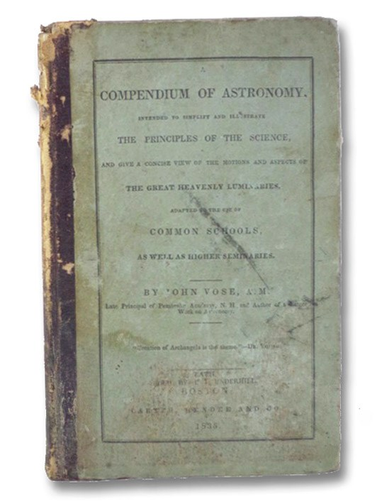 A Compendium of Astronomy; Intended to Simplify and Illustrated the Principles of the Science, and Give a Concise View of the Motions and Aspects of the Great Heavenly Luminaries; Adapted to the Use of Common Schools, as well as Higher Seminaries. (Stereotype Edition), Vose, John