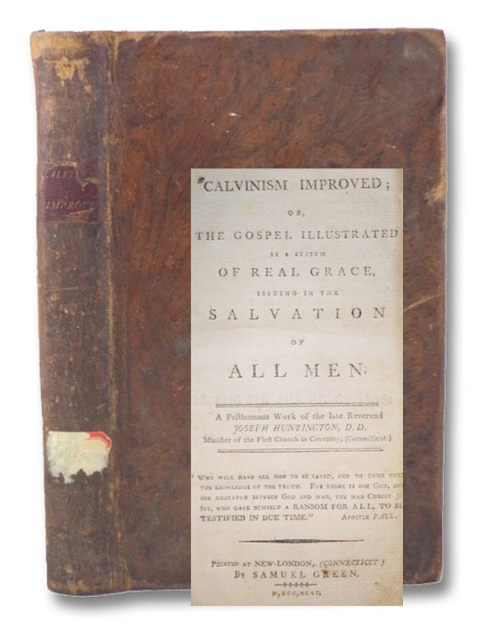 Calvinism Improved; or, The Gospel Illustrated as a System of Real Grace, Issuing in the Salvation of All Men. [A Treatise on Universal Salvation], Huntington, Joseph