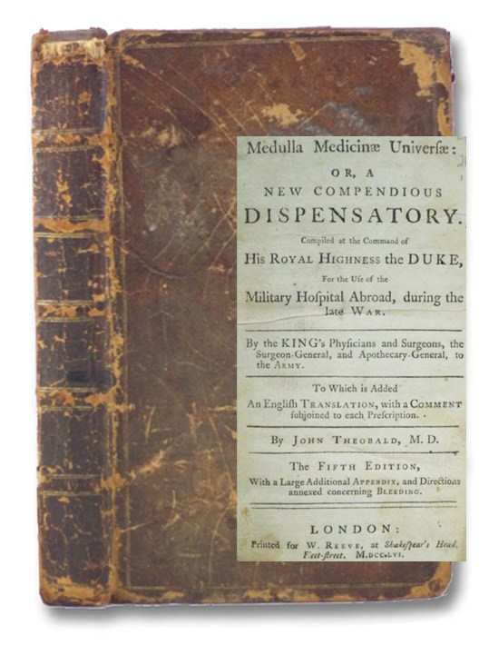 Medulla Medicinae Universae: or, A New Compendious Dispensatory. Compiled at the Command of His Royal Highness the Duke, for the Use of the Military Hospital Abroad, during the Late War. By the King's Physicians and Surgeons, the Surgeon-General, and Apothecary-General, to the Army. to which is added An English Translation, with a Comment Subjoined to Each Prescription, with a Large Additional Appendix, and Directions Annexed Concerning Bleeding., Theobald, John