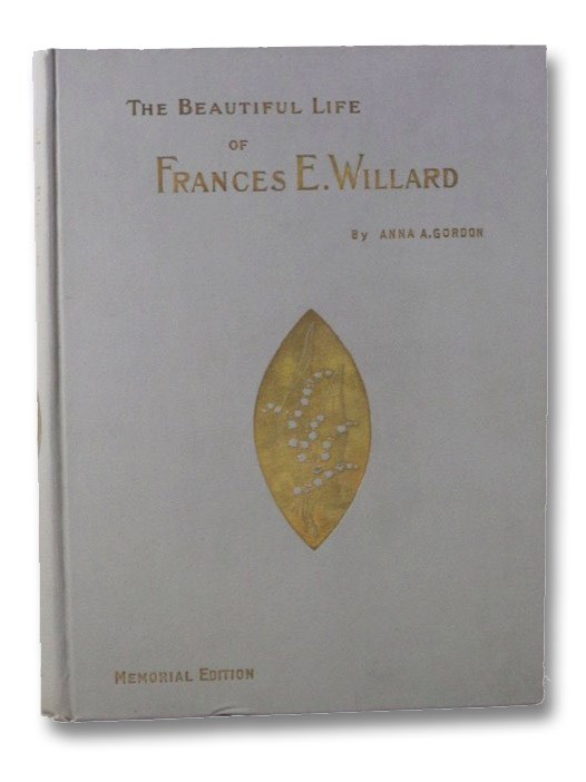 The Beautiful Life of Frances E. Willard: A Memorial Volume, with Character Sketches and Memorial Tributes by the General Officers of the World's and the National W.C.T.U., English Leaders, Dr. Edward Everette Hale, Etc., Gordon, Anna A.; Somerset, Lady Henry; et al