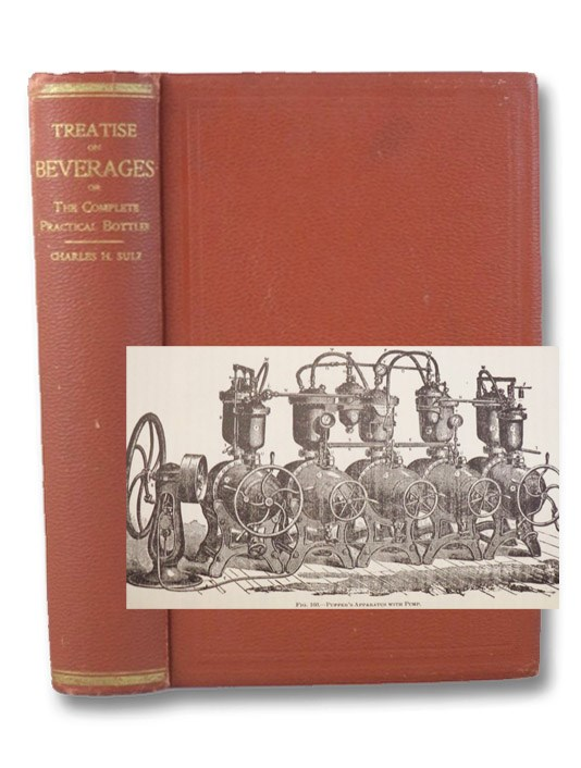 A Treatise on Beverages, or, The Complete Practical Bottler. Full Instructions for Laboratory Work with Original Practical Recipes for All Kinds of Carbonated Drinks, Mineral Waters, Flavorings, Extracts, Syrups, Etc., Sulz, Charles Herman