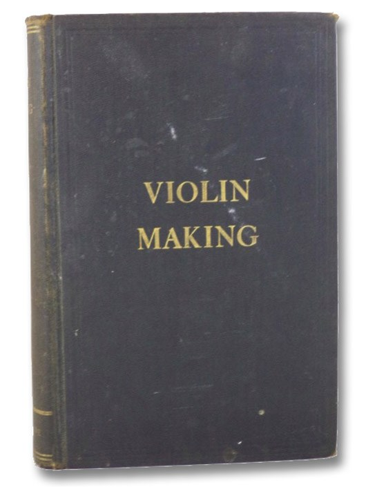 Violin-Making, as It Was and Is. Being a Historical, Theoretical, and Practical Treatise on the Science and Art of Violin-Making, for the Use of Violin Makers and Players, Amateur and Professional, Preceded by An Essay on the Violin and its Position as a Musical Instrument, Heron-Allen, Ed.
