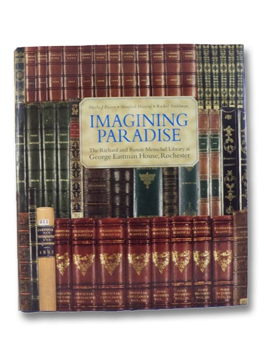 Imagining Paradise: The Richard and Ronay Menschel Library at George Eastman House, Rochester, Foster, Sheila J.; Heiting, Manfred; Stuhlman, Rachel