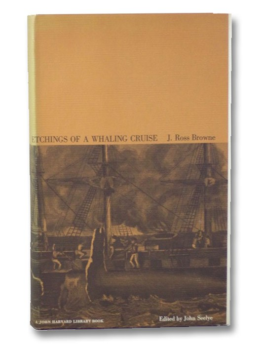 Etchings of a Whaling Cruise, with Notes of a Sojourn on the Island of Zanzibar. to which is appended a Brief History of the Whale Fishery, Its Past and Present Condition. (The John Harvard Library), Browne, J. Ross; Seelye, John