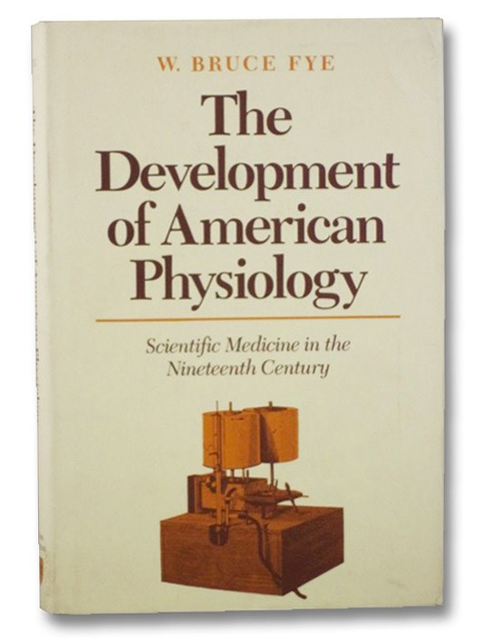 The Development of American Physiology: Scientific Medicine in the Nineteenth Century (The Henry E. Sigerist Series in the History of Medicine), Fye, W. Bruce