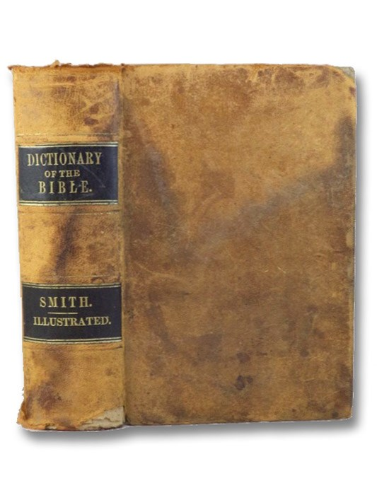 A Dictionary of the Bible, Comprising Its Antiquities, Biography, Geography, and Natural History. with Numerous Illustrations and Maps, Engraved Expressly for This Work, Smith, William