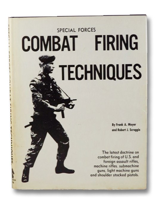 Combat Firing Techniques: The Latest Doctrine on Combat Firing of U.S. and Foreign Assault Rifles, Machine Rifles, Submachine Guns, Light Machine Guns and Shoulder Stocked Pistols, Moyer, Frank A.; Scroggie, Robert J.