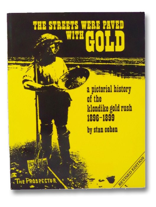 The Streets Were Paved With Gold: A Pictorial History of the Klondike Gold Rush 1896-99, Cohen, Stan