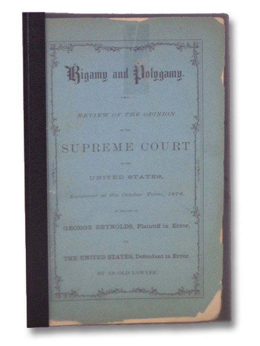 Bigamy and Polygamy. Review of the Opinion of the Supreme Court of the United States, Rendered at the October Term, 1878, in the Case of George Reynolds, Plaintiff in Error, vs The United States, Defendant in Error., An Old Lawyer [Reed, Henry]