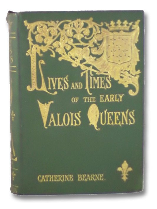 Lives and Times of the Early Valois Queens: Jeanne de Bourgogne, Blanche de Navarre, Jeanne d'Auvergne et de Boulogne, Bearne, Catherine
