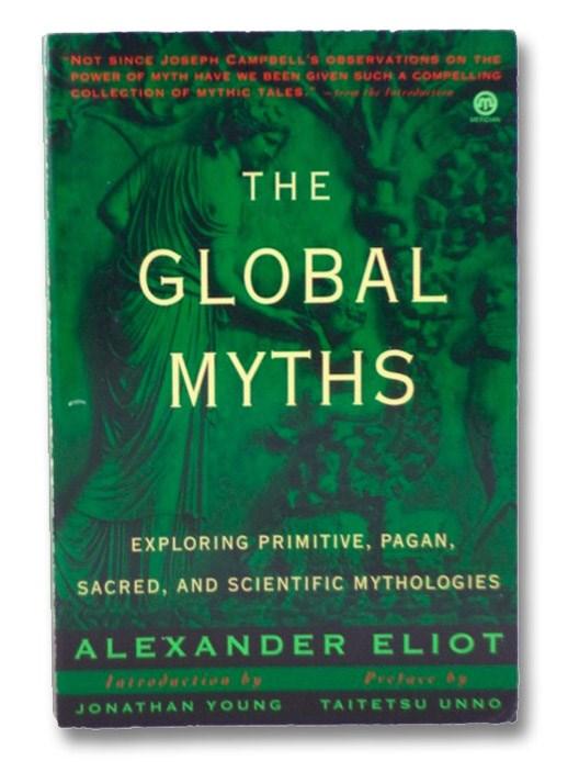 The Global Myths: Exploring Primitive, Pagan, Sacred, and Scientific Mythologies, Eliot, Alexander