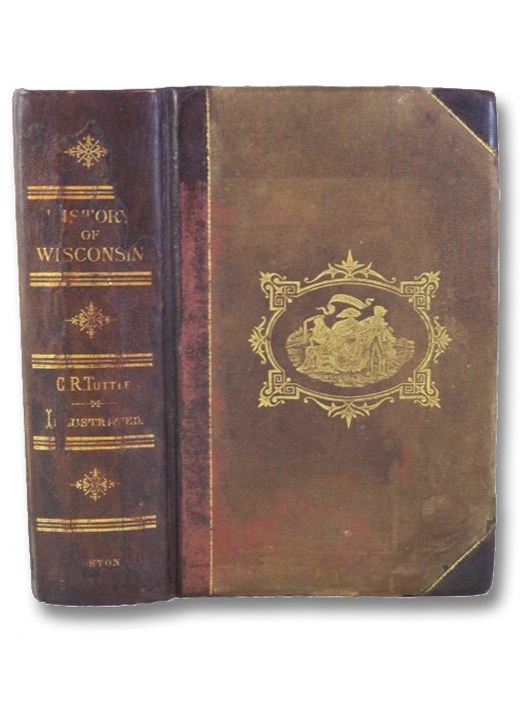 An Illustrated History of the State of Wisconsin. Being a Complete Civil, Political, and Military History of the State, from its First Exploration Down to 1875; Including a Cyclopedia of Legislation during the Administration of Each Governor, from the Organization of the Territorial Government Down to Governor Taylor; with Historical and Descriptive Sketches of Each County in the State Separately, Embracing Interesting Narratives of Pioneer Life; Including an Account of the Commercial, Agricultural, and Educational Growth of Wisconsin., Tuttle, Charles R.