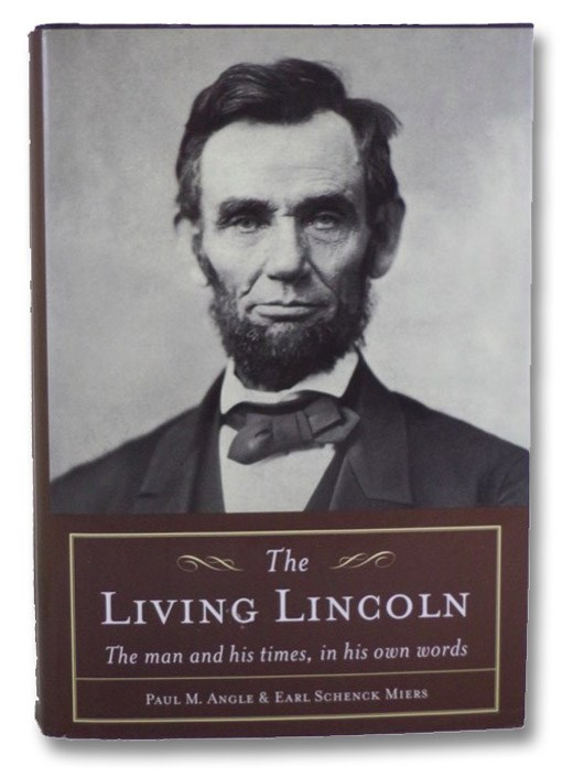 Living Lincoln: The Man and His Times, in His Own Words, Angle, Paul M.; Miers, Earl Schenck