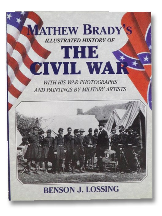 Mathew Brady's Illustrated History of the Civil War, 1861-65 and the Causes That Led Up to the Great Conflict, Lossing, Benson J.