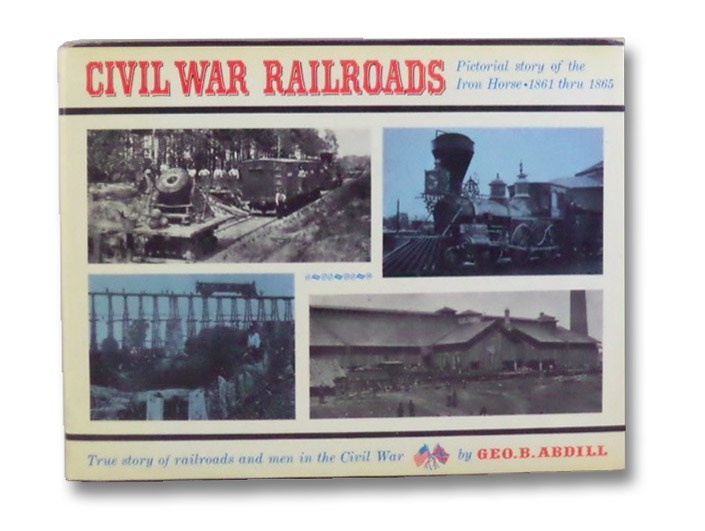 Civil War Railroads: Pictorial Story of the Iron Horse (1861 thru 1865), Abdill, George B.