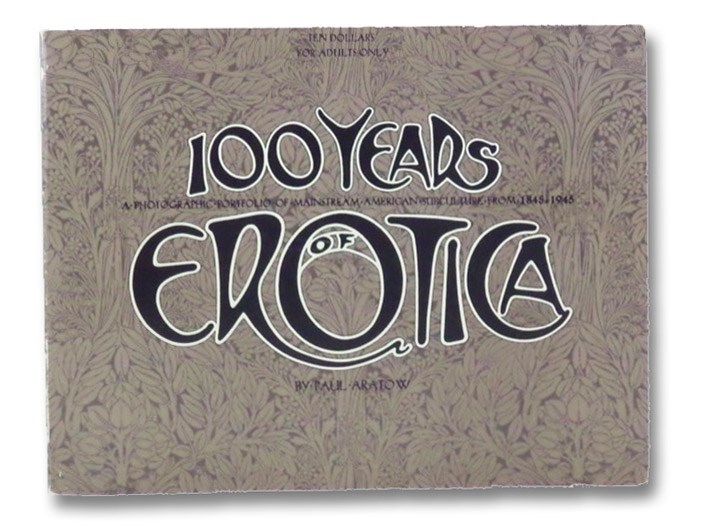 100 Years of Erotica: A Photographic Portfolio of Mainstream American Culture from 1845-1945, Aratow, Paul