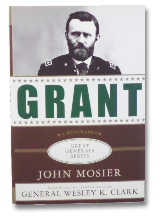 Grant: A Biography (Great Generals Series), Mosier, John; Clark, General Wesley K (Foreward by series Editor)