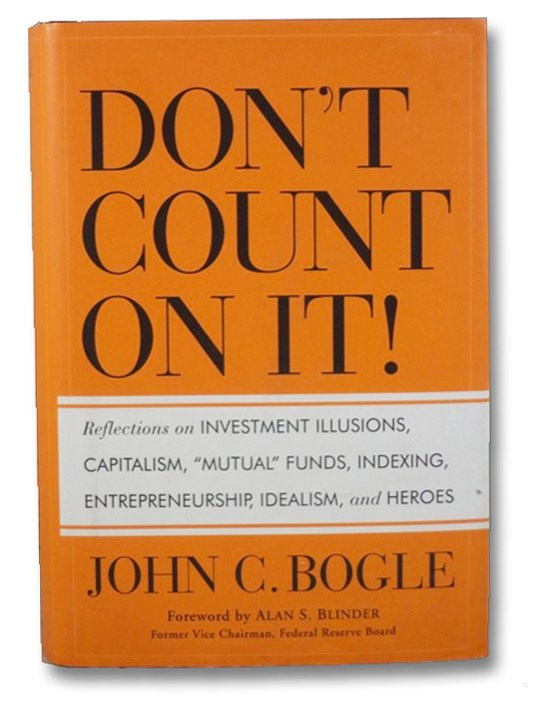 Don't Count on It!: Reflections on Investment Illusions, Capitalism, Mutual Funds, Indexing, Entrepreneurship, Idealism, and Heroes, Bogle, John C.
