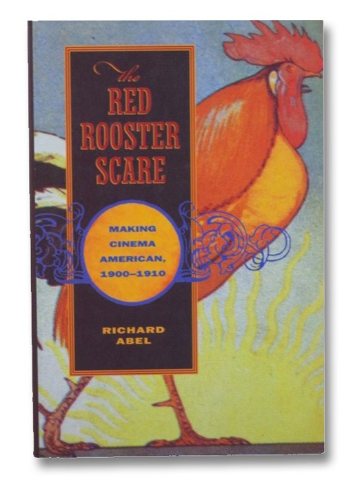 The Red Rooster Scare: Making Cinema American, 1900-1910, Abel, Richard