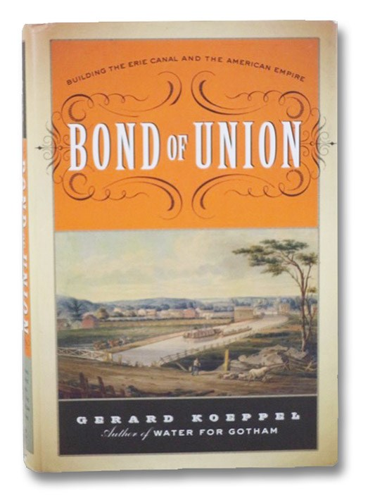 Bond of Union: Building the Erie Canal and the American Empire, Koeppel, Gerard