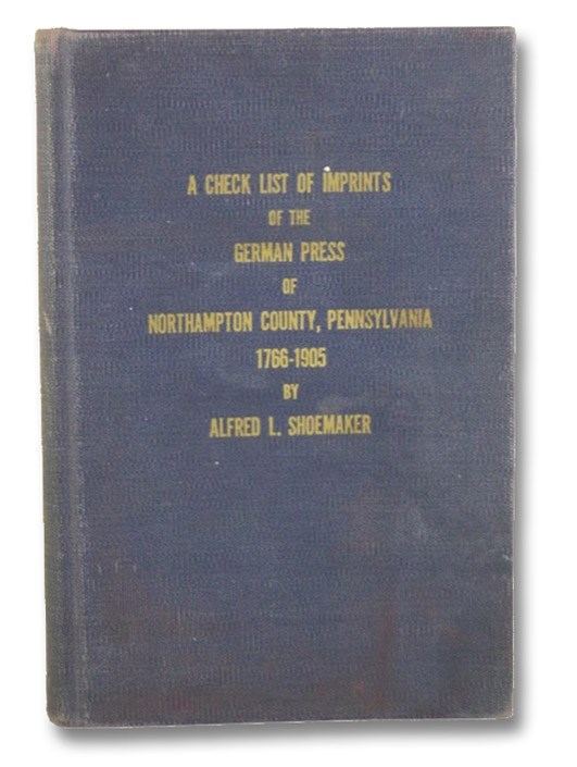 A Check List of Imprints of the German Press of Northampton County, Pennsylvania, 1766-1905, with Biographies of the Printers (The Publications of The Northampton County Historical and Genealogy Society Volume IV [4]), Shoemaker, Alfred L.