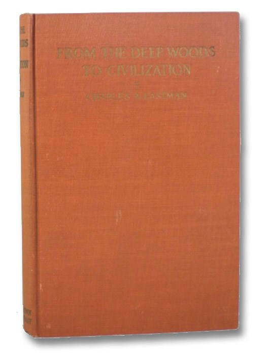 From the Deep Woods to Civilization: Chapters in the Autobiography of an Indian, Eastman, Charles A. (Ohiyesa)