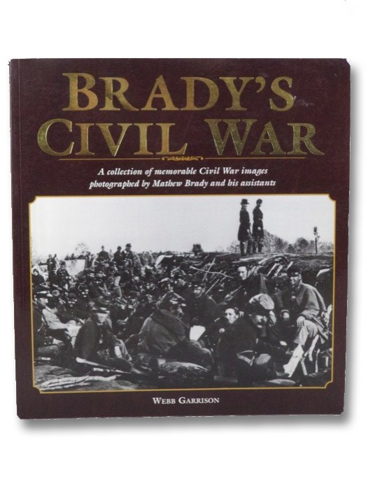 Brady's Civil War: A Collection of Memorable Civil War Images Photographed by Mathew Brady and His Assistants, Garrison, Webb