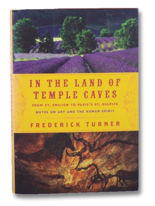 In the Land of Temple Caves: From St. Emilion to Paris's St. Sulpice: Notes on Art and the Human Spirit, Turner, Frederick