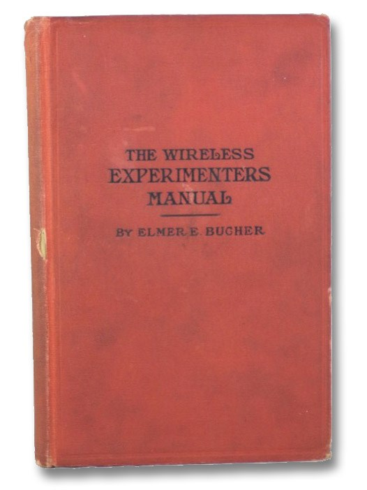 The Wireless Experimenters Manual: Incorporating How to Conduct a Radio Club; Describes Parliamentary Procedure in the Formation of a Radio Club, the Design of Wireless Transmitting and Receiving Apparatus, Long Distance Receiving Sets, Vacuum Tube Amplifiers, Radio Telegraph and Telephone Sets, the Tuning and Calibration of Transmitters and Receivers, General Radio Measurements and Many Other Features, Bugher, Elmer E.