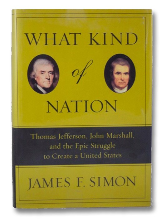 What Kind of Nation: Thomas Jefferson, John Marshall, and the Epic Struggle to Create a United States, Simon, James F.