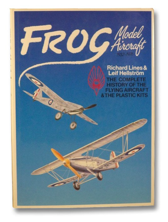Frog Model Aircraft, 1932-1976: The Complete History of the Flying Aircraft & the Plastic Kits, Lines, Richard; Hellstrom, Leif
