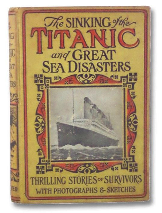 Sinking of the Titanic and Great Sea Disasters: A Detailed and Accurate Account of the Most Awful Marine Disaster in History, Constructed from the Real Facts as Obtained from Those on Board Who Survived, Including Records of Previous Great Disasters of the Sea, Descriptions of the Development of Safety and Life-Saving Appliances, a Plain Statement of the Causes of Such Catastrophes and How to Avoid Them, the Marvelous Development of Shipbuilding, etc., Marshall, Logan; Van Dyke, Henry