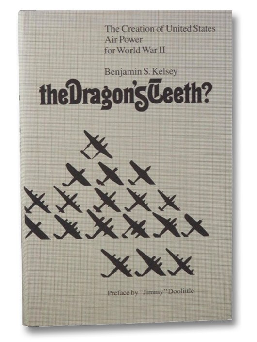 The Dragon's Teeth?: The Creation of United States Air Power for World War II, Kelsey, Benjamin S.
