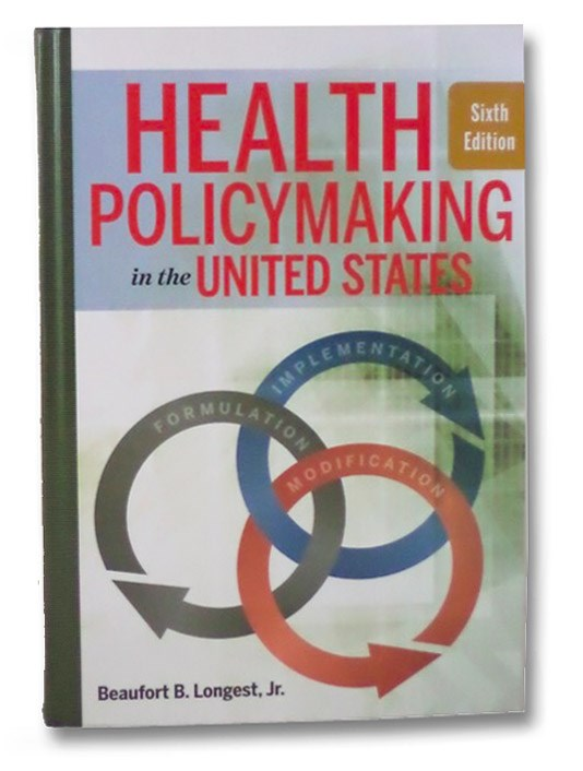 Health Policymaking in the United States, Sixth Edition, Longest, Beaufort B. Jr.