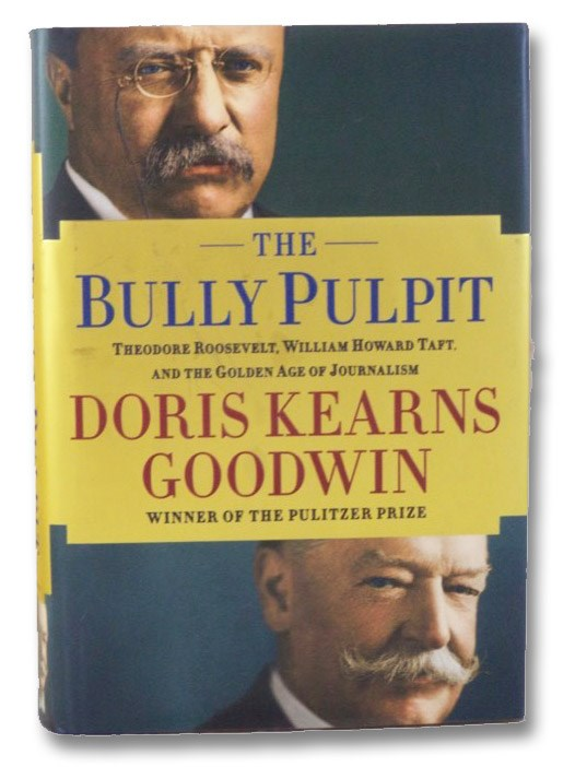 The Bully Pulpit: Theodore Roosevelt, William Howard Taft, and the Golden Age of Journalism, Goodwin, Doris Kearns