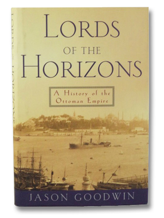 Lords of the Horizons: A History of the Ottoman Empire, Goodwin, Jason