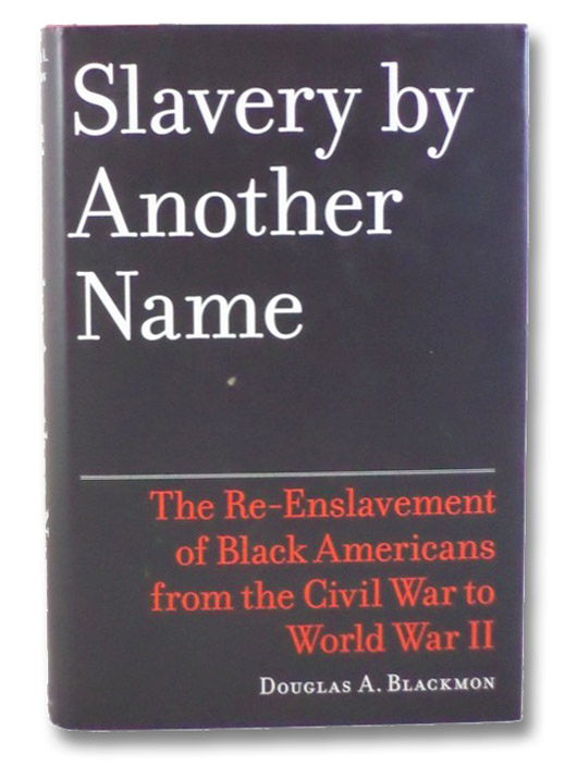 Slavery by Another Name: The Re-Enslavement of Black Americans from the Civil War to World War II, Blackmon, Douglas A.