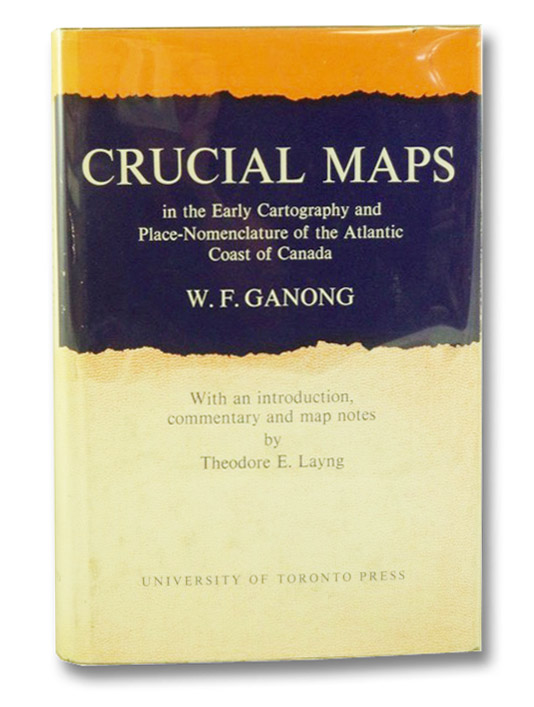 Crucial Maps in the Early Cartography and Place-Nomenclature of the Atlantic Coast of Canada (The Royal Society of Canada Special Publications Series Volume 7), Ganong, W.F. [William Francis]; Layng, Theodore E. (Introduction, Commentary & Map Notes); Morley, W.F.E. (Index)