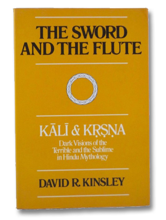 The Sword and the Flute: Kali & Krsna, Dark Visions of the Terrible and the Sublime in Hindu Mythology, Kinsley, David R.