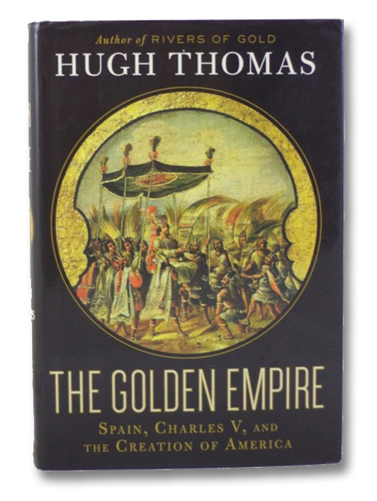 The Golden Empire: Spain, Charles V, and the Creation of America, Thomas, Hugh