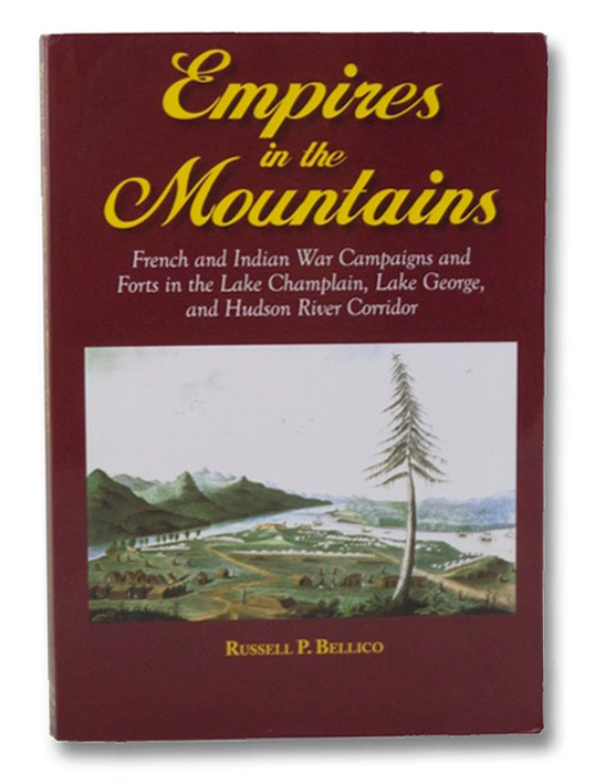 Empires in the Mountains: French and Indian War Campaigns and Forts in the Lake Champlain, Lake George, and Hudson River Corridor, Bellico, Russell P.