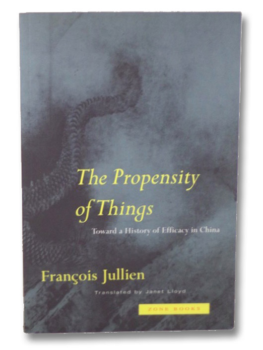 The Propensity of Things: Toward a History of Efficacy in China, Jullien, Francois; Lloyd, Janet (Translated by)