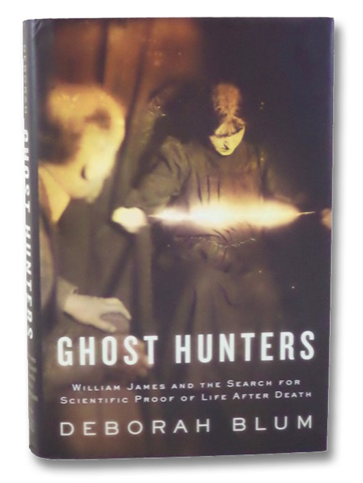 Ghost Hunters: William James and the Search for Scientific Proof of Life After Death, Blum, Deborah