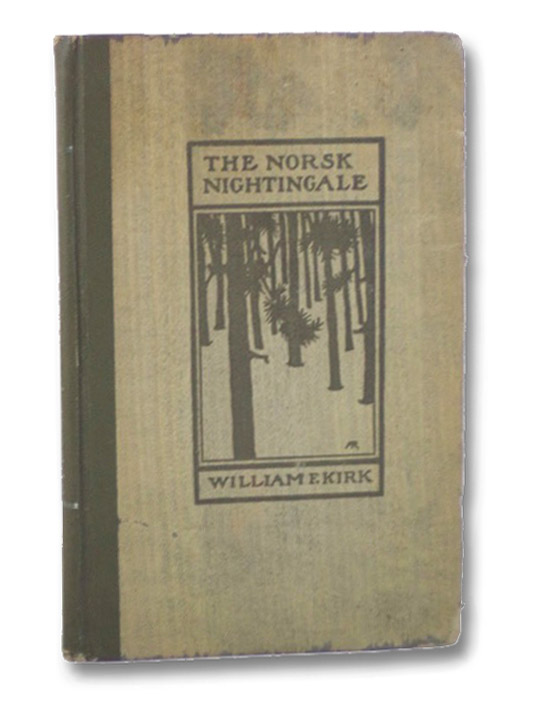 The Norsk Nightingale: Being the Lyrics of a 'Lumberyack' [Lumberjack] [Amy Richards Trade Binding], Kirk, William F.; [Richards, Amy]
